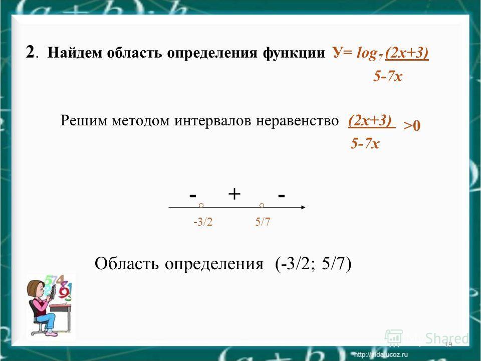 19 Решим методом интервалов неравенство (2 х+3) >0 5-7 х - + - -3/2 5/7 Область определения (-3/2; 5/7) 2. Найдем область определения функции У= log 7 (2 х+3) 5-7 х