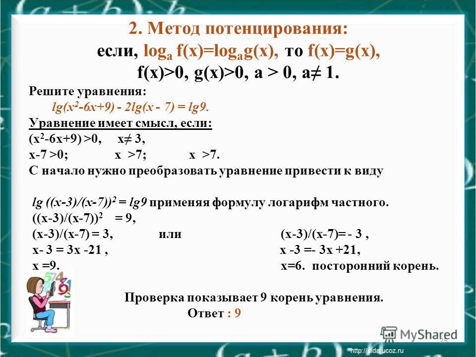 25 2. Метод потенцирования: если, log a f(х)=log a g(х), то f(х)=g(х), f(х)>0, g(х)>0, а > 0, а 1. Решите уравнения: lg(х 2 -6 х+9) - 2lg(х - 7) = lg9. Уравнение имеет смысл, если: (х 2 -6 х+9) >0, х 3, х-7 >0; х >7; х >7. С начало нужно преобразоват