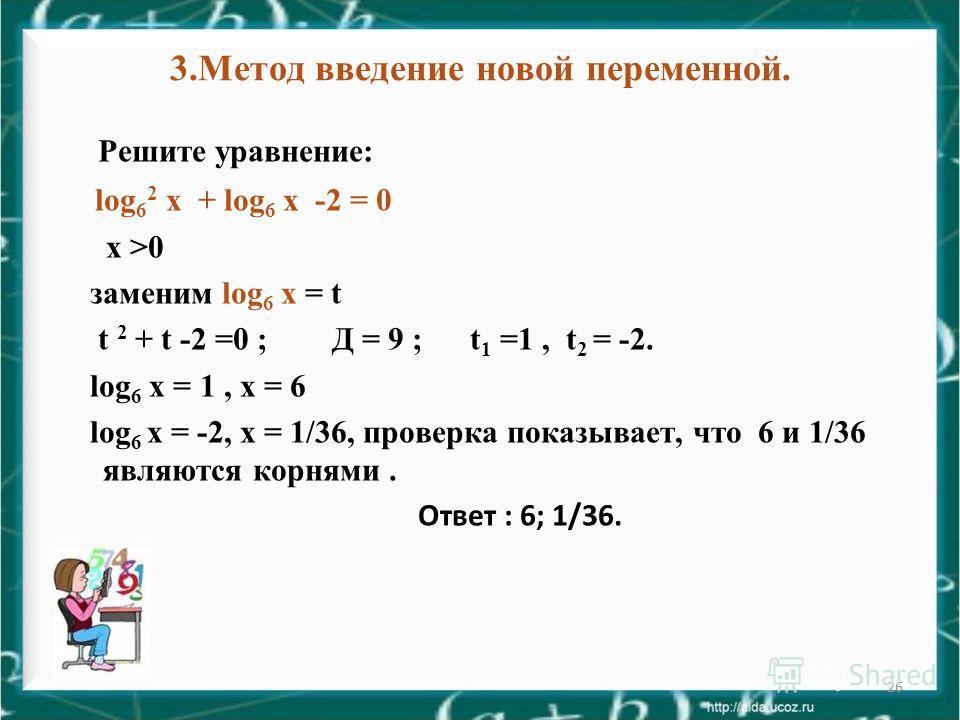 26 3. Метод введение новой переменной. Решите уравнение: log 6 2 х + log 6 х -2 = 0 х >0 заменим log 6 х = t t 2 + t -2 =0 ; Д = 9 ; t 1 =1, t 2 = -2. log 6 х = 1, х = 6 log 6 х = -2, х = 1/36, проверка показывает, что 6 и 1/36 являются корнями. Отве