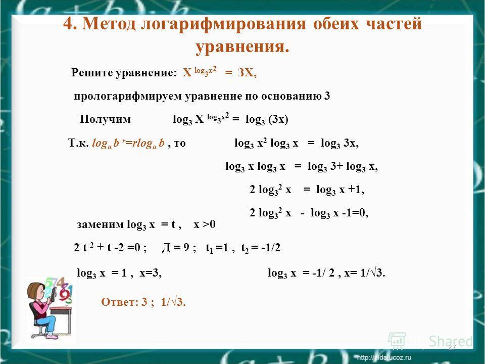 27 4. Метод логарифмирования обеих частей уравнения. Решите уравнение: Х log 3 x 2 = ЗХ, прологарифмируем уравнение по основанию 3 Получим log 3 Х log 3 x 2 = log 3 (3 х) Т.к. log а b r =rlog а b, то log 3 х 2 log 3 х = log 3 3 х, log 3 х log 3 х = l