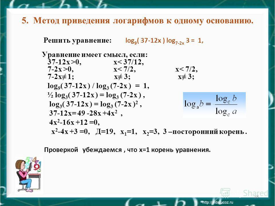 28 5. Метод приведения логарифмов к одному основанию. Решить уравнение: log 9 ( 37-12 х ) log 7-2 х 3 = 1, Уравнение имеет смысл, если: 37-12 х >0, х< 37/12, 7-2 х >0, х< 7/2, х< 7/2, 7-2 х 1; х 3; х 3; log 9 ( 37-12 х ) / log 3 (7-2 х ) = 1, ½ log 3