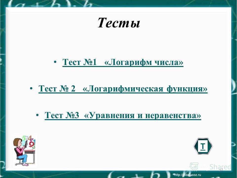 37 Тесты Тест 1 «Логарифм числа» Тест 2 «Логарифмическая функция» Тест 2 «Логарифмическая функция» Тест 3 «Уравнения и неравенства» Т