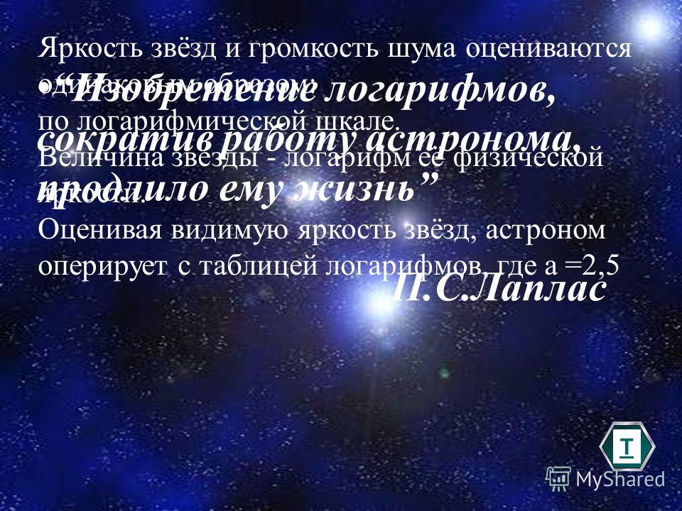 41 Яркость звёзд и громкость шума оцениваются одинаковым образом: по логарифмической шкале. Величина звезды - логарифм её физической яркости. Оценивая видимую яркость звёзд, астроном оперирует с таблицей логарифмов, где а =2,5 Изобретение логарифмов,
