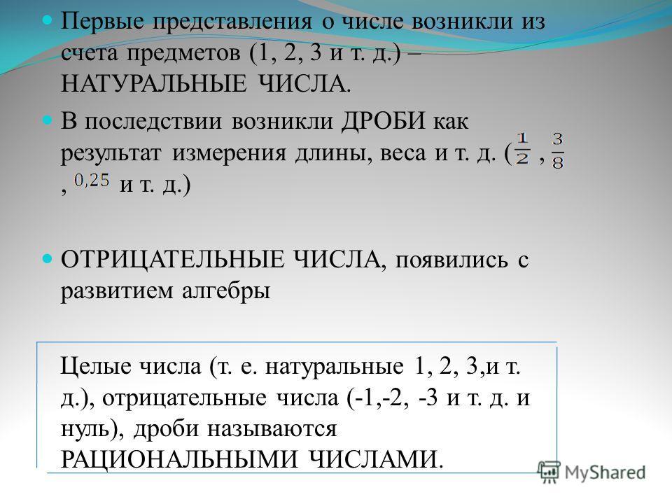 Первые представления о числе возникли из счета предметов (1, 2, 3 и т. д.) – НАТУРАЛЬНЫЕ ЧИСЛА. В последствии возникли ДРОБИ как результат измерения длины, веса и т. д. (,, и т. д.) ОТРИЦАТЕЛЬНЫЕ ЧИСЛА, появились с развитием алгебры Целые числа (т. е