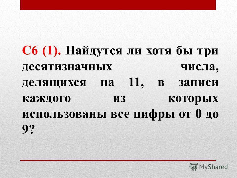 С6 (1). Найдутся ли хотя бы три десятизначных числа, делящихся на 11, в записи каждого из которых использованы все цифры от 0 до 9?