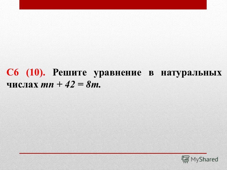 С6 (10). Решите уравнение в натуральных числах mn + 42 = 8m.