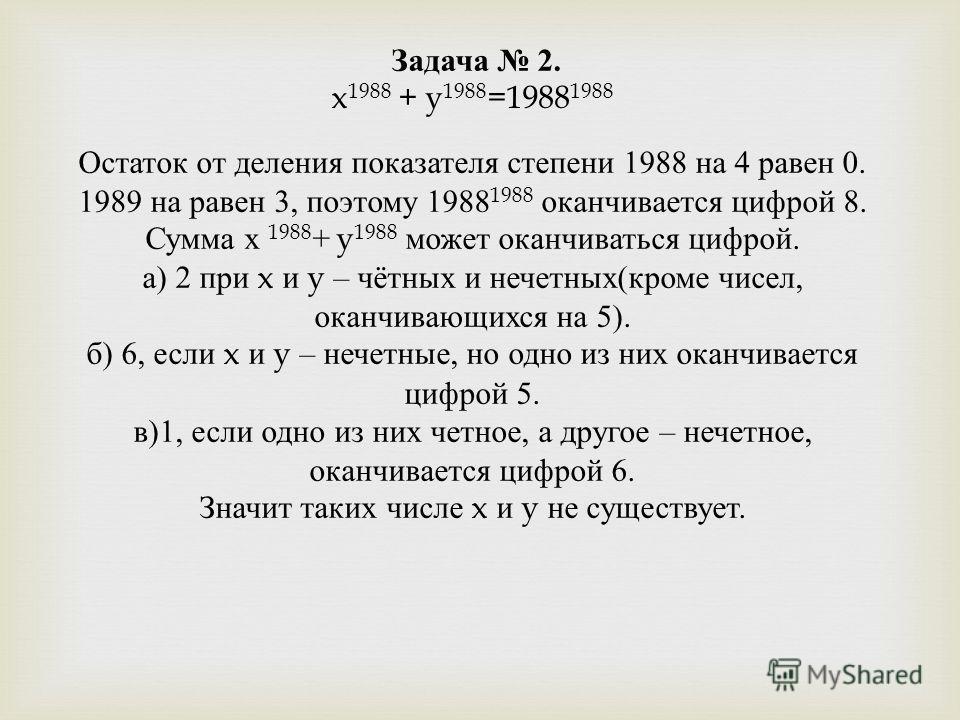 Задача 2. x 1988 + y 1988 =1988 1988 Остаток от деления показателя степени 1988 на 4 равен 0. 1989 на равен 3, поэтому 1988 1988 оканчивается цифрой 8. Сумма х 1988 + y 1988 может оканчиваться цифрой. а ) 2 при x и y – чётных и нечетных ( кроме чисел