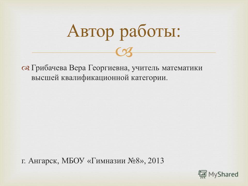 Грибачева Вера Георгиевна, учитель математики высшей квалификационной категории. г. Ангарск, МБОУ « Гимназии 8», 2013 Автор работы :