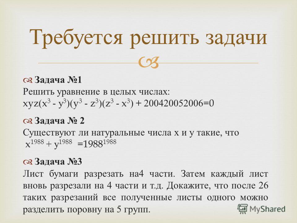 Задача 1 Решить уравнение в целых числах : xyz(x 3 - у 3 )(y 3 - z 3 )(z 3 - x 3 ) + 200420052006=0 Задача 2 Существуют ли натуральные числа х и у такие, что x 1988 + у 1988 =1988 1988 Задача 3 Лист бумаги разрезать на 4 части. Затем каждый лист внов