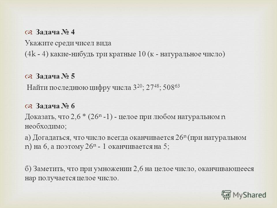 Задача 4 Укажите среди чисел вида (4k - 4) какие - нибудь три кратные 10 ( к - натуральное число ) Задача 5 Найти последнюю цифру числа 3 20 ; 27 48 ; 508 63 Задача 6 Доказать, что 2,6 * (26 n -1) - целое при любом натуральном n необходимо ; а ) Дога