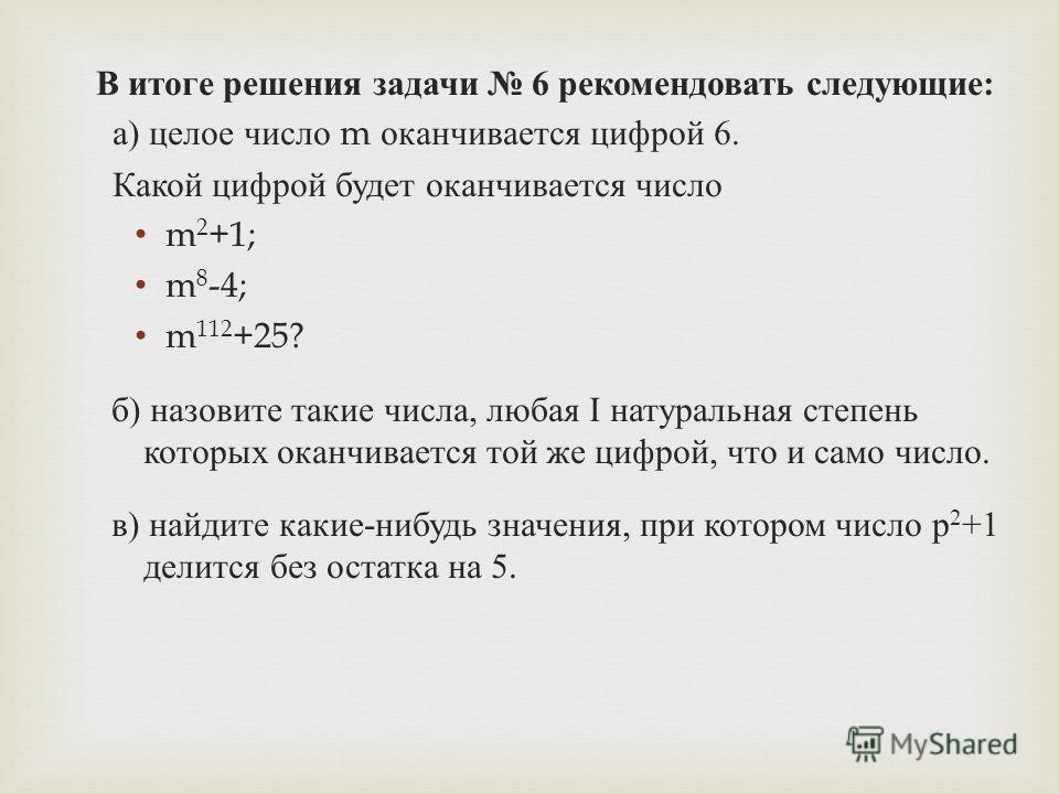 В итоге решения задачи 6 рекомендовать следующие : а ) целое число m оканчивается цифрой 6. Какой цифрой будет оканчивается число m 2 +1; m 8 -4; m 112 +25? б ) назовите такие числа, любая I натуральная степень которых оканчивается той же цифрой, что