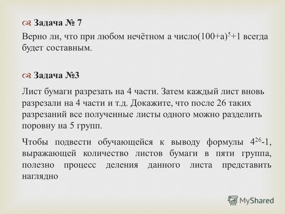 Задача 7 Верно ли, что при любом нечётном а число (100+ а ) 5 +1 всегда будет составным. Задача 3 Лист бумаги разрезать на 4 части. Затем каждый лист вновь разрезали на 4 части и т. д. Докажите, что после 26 таких разрезаний все полученные листы одно