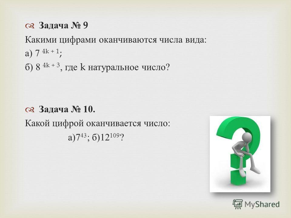 Задача 9 Какими цифрами оканчиваются числа вида : а ) 7 4k + 1 ; б ) 8 4k + 3, где k натуральное число ? Задача 10. Какой цифрой оканчивается число : а )7 43 ; б )12 109 ?