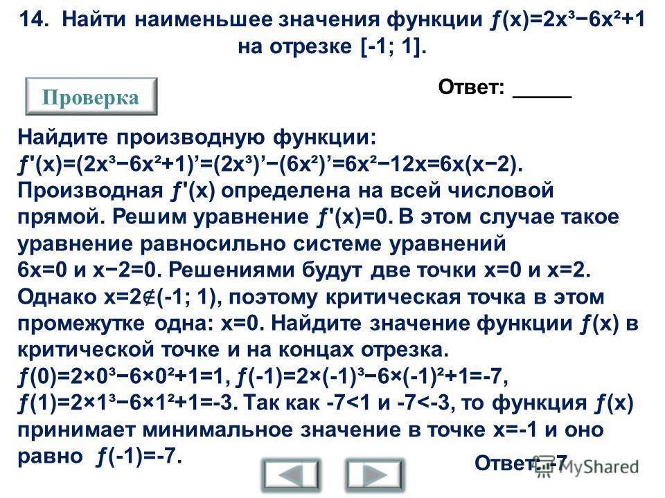 14. Найти наименьшее значения функции ƒ(x)=2x³6x²+1 на отрезке [-1; 1]. Ответ: _____ Проверка Найдите производную функции: ƒ'(x)=(2x³6x²+1)=(2x³)(6x²)=6x²12x=6x(x2). Производная ƒ'(x) определена на всей числовой прямой. Решим уравнение ƒ'(x)=0. В это