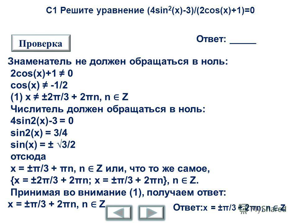 С1 Решите уравнение (4sin 2 (x)-3)/(2cos(x)+1)=0 Ответ: _____ Проверка Знаменатель не должен обращаться в ноль: 2cos(x)+1 0 cos(x) -1/2 (1) x ±2π/3 + 2πn, n Z Числитель должен обращаться в ноль: 4sin2(x)-3 = 0 sin2(x) = 3/4 sin(x) = ± 3/2 отсюда x =