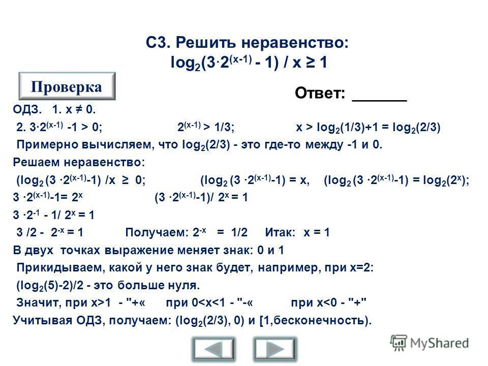 С3. Решить неравенство: log 2 (3·2 (x-1) - 1) / x 1 Ответ: ______ Проверка ОДЗ. 1. x 0. 2. 3·2 (x-1) -1 > 0; 2 (x-1) > 1/3; x > log 2 (1/3)+1 = log 2 (2/3) Примерно вычисляем, что log 2 (2/3) - это где-то между -1 и 0. Решаем неравенство: (log 2 (3 ·