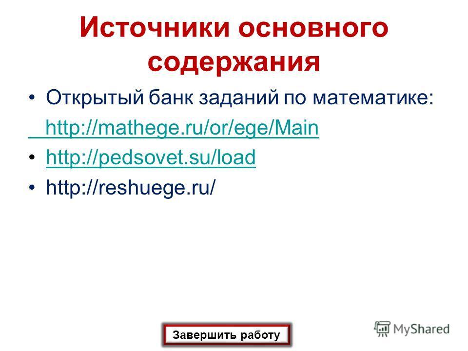 Источники основного содержания Завершить работу Открытый банк заданий по математике: http://mathege.ru/or/ege/Main http://pedsovet.su/load http://reshuege.ru/