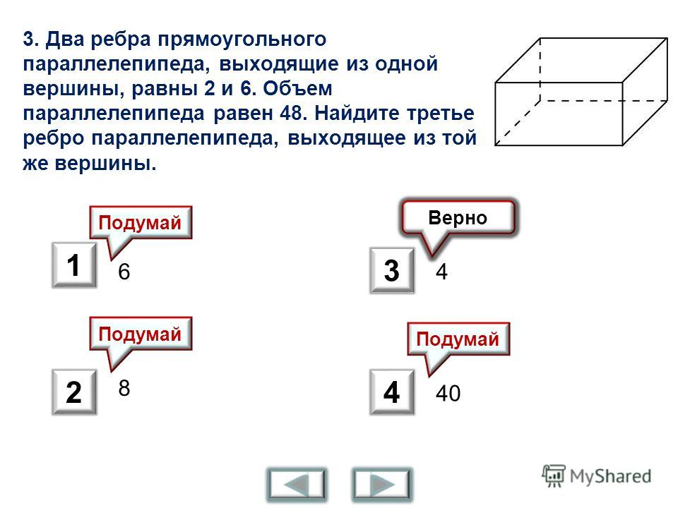 3. Два ребра прямоугольного параллелепипеда, выходящие из одной вершины, равны 2 и 6. Объем параллелепипеда равен 48. Найдите третье ребро параллелепипеда, выходящее из той же вершины. 6 8 4 40 Верно Подумай 1 2 3 4