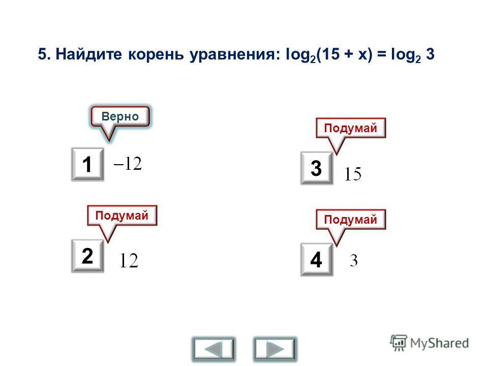 5. Найдите корень уравнения: log 2 (15 + x) = log 2 3 Верно Подумай 1 2 3 4