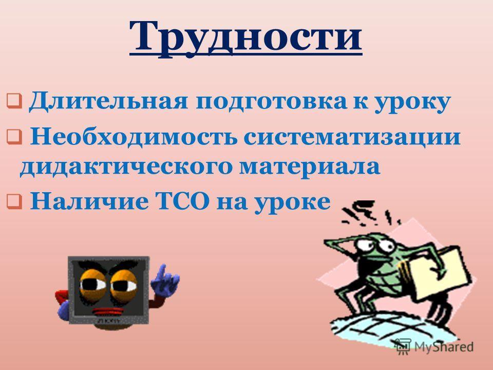 Трудности Длительная подготовка к уроку Необходимость систематизации дидактического материала Наличие ТСО на уроке