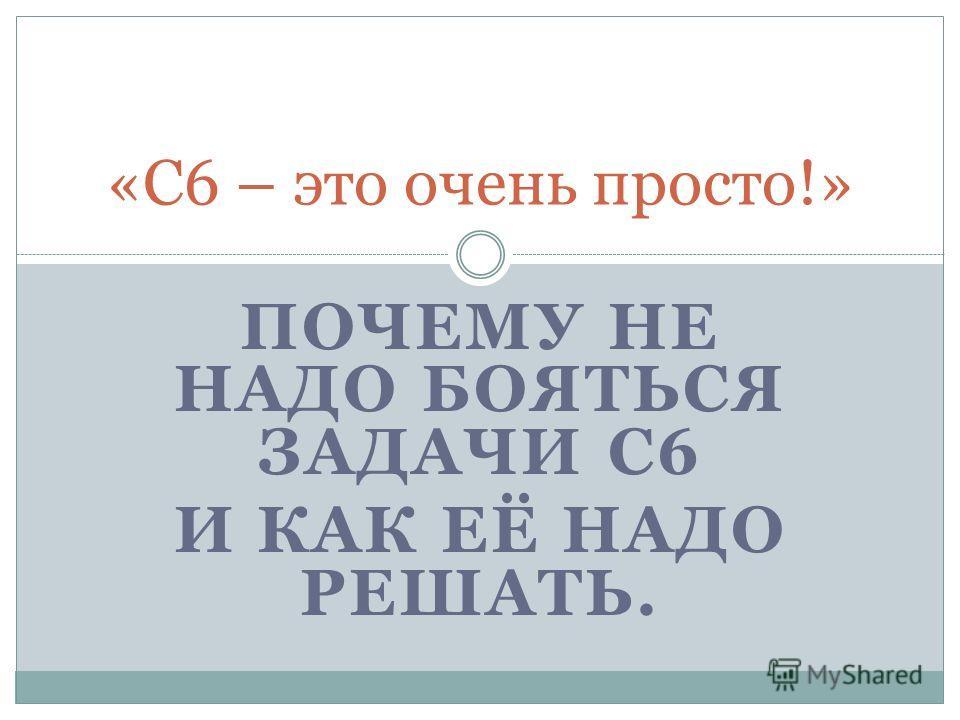 ПОЧЕМУ НЕ НАДО БОЯТЬСЯ ЗАДАЧИ С6 И КАК ЕЁ НАДО РЕШАТЬ. «С6 – это очень просто!»