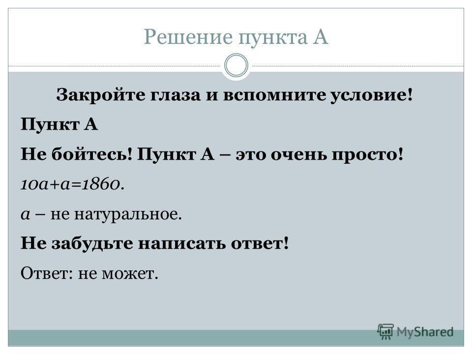 Решение пункта А Закройте глаза и вспомните условие! Пункт А Не бойтесь! Пункт А – это очень просто! 10a+a=1860. a – не натуральное. Не забудьте написать ответ! Ответ: не может.
