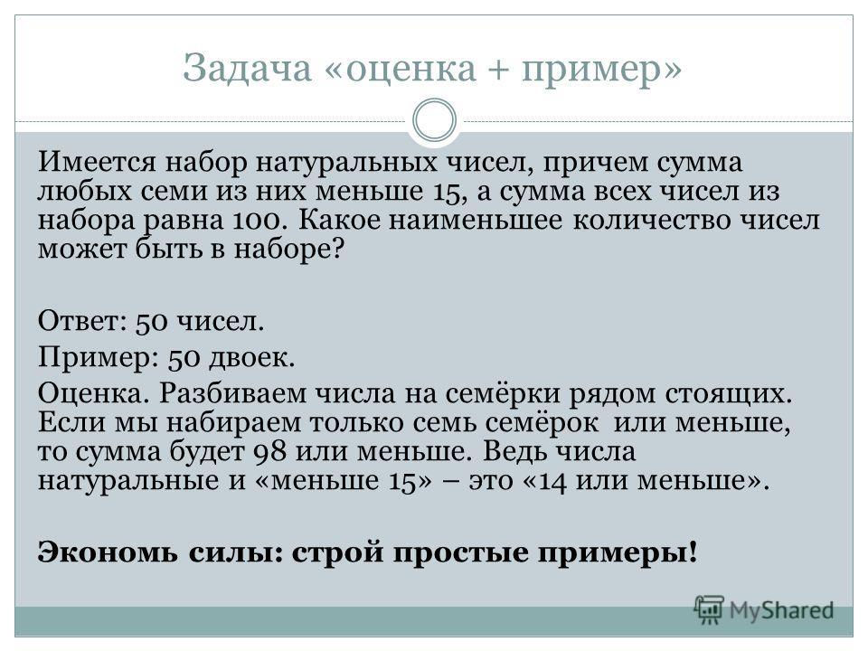 Задача «оценка + пример» Имеется набор натуральных чисел, причем сумма любых семи из них меньше 15, а сумма всех чисел из набора равна 100. Какое наименьшее количество чисел может быть в наборе? Ответ: 50 чисел. Пример: 50 двоек. Оценка. Разбиваем чи