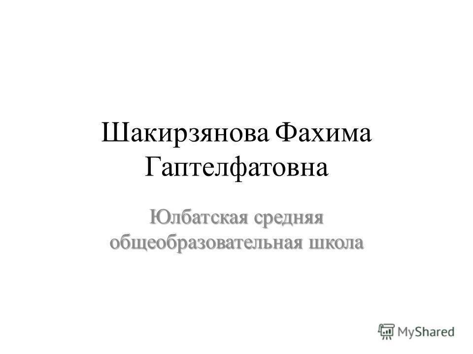 Шакирзянова Фахима Гаптелфатовна Юлбатская средняя общеобразовательная школа