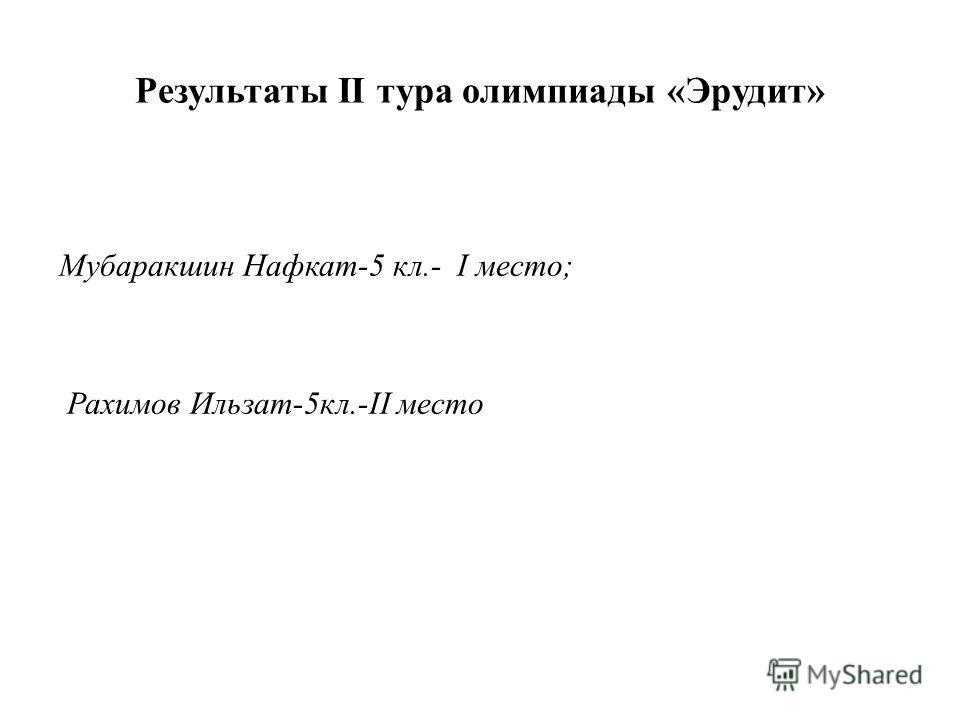 Результаты II тура олимпиады «Эрудит» Мубаракшин Нафкат-5 кл.- I место; Рахимов Ильзат-5 кл.-II место
