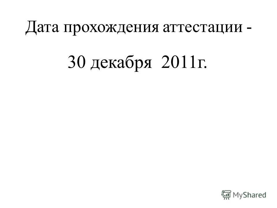 Дата прохождения аттестации - 30 декабря 2011 г.