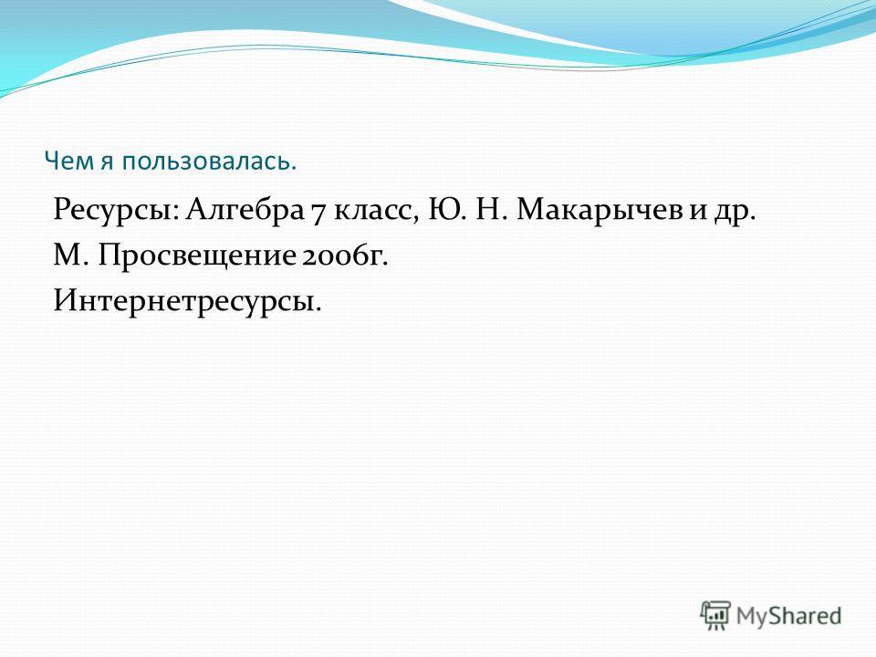 Чем я пользовалась. Ресурсы: Алгебра 7 класс, Ю. Н. Макарычев и др. М. Просвещение 2006 г. Интернетресурсы.