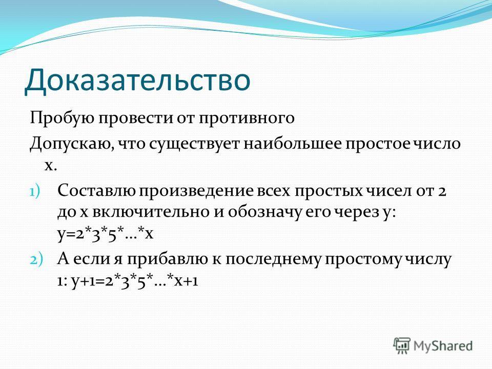 Доказательство Пробую провести от противного Допускаю, что существует наибольшее простое число x. 1) Составлю произведение всех простых чисел от 2 до х включительно и обозначу его через у: у=2*3*5*…*х 2) А если я прибавлю к последнему простому числу