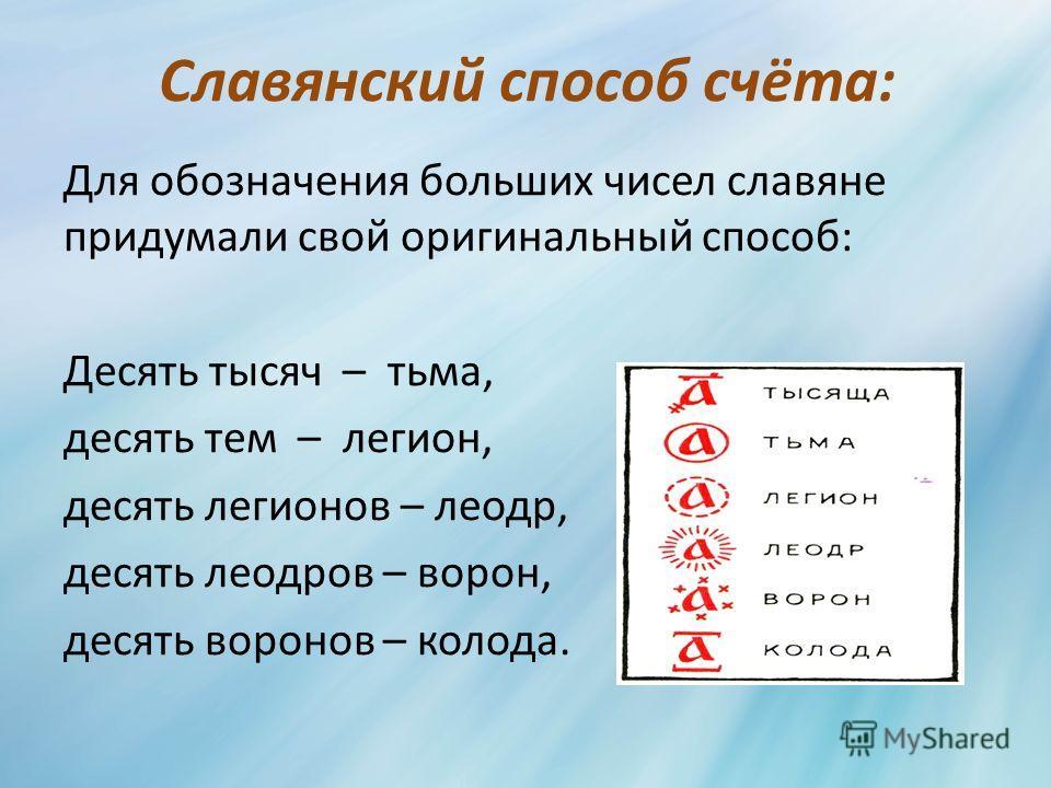Славянский способ счёта: Для обозначения больших чисел славяне придумали свой оригинальный способ: Десять тысяч – тьма, десять тем – легион, десять легионов – леодр, десять леодров – ворон, десять воронов – колода.