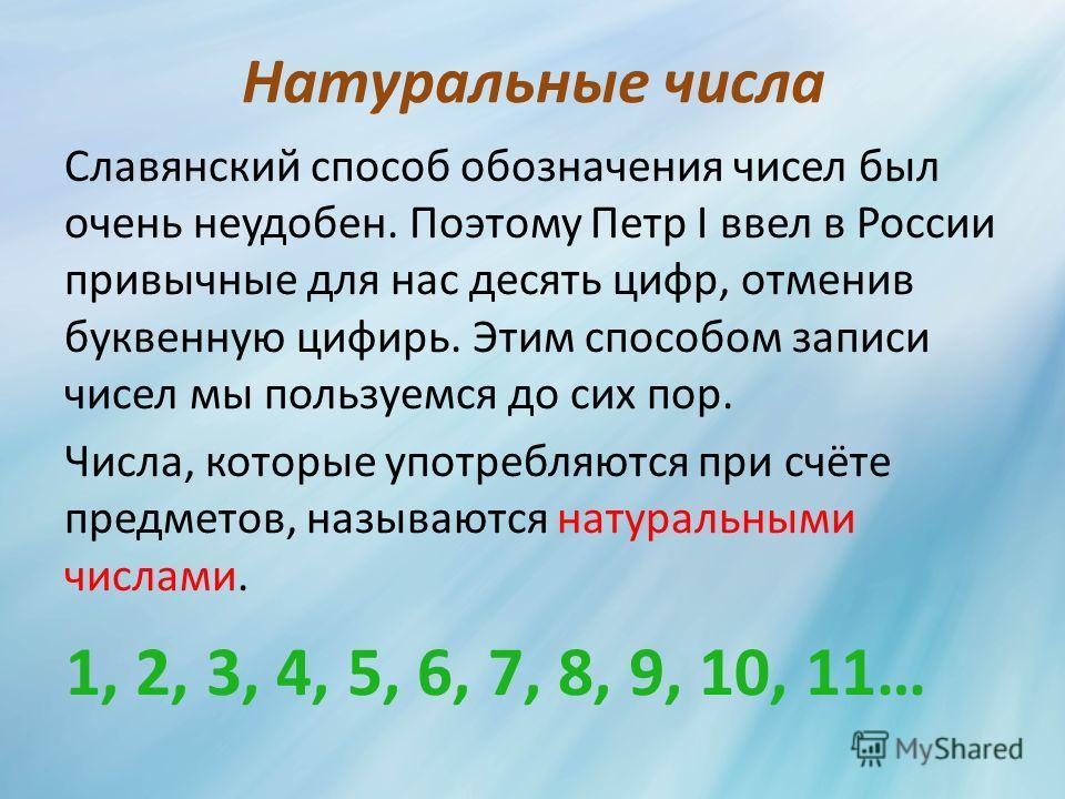 Натуральные числа Славянский способ обозначения чисел был очень неудобен. Поэтому Петр I ввел в России привычные для нас десять цифр, отменив буквенную цифирь. Этим способом записи чисел мы пользуемся до сих пор. Числа, которые употребляются при счёт