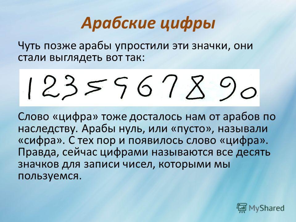 Арабские цифры Чуть позже арабы упростили эти значки, они стали выглядеть вот так: Слово «цифра» тоже досталось нам от арабов по наследству. Арабы нуль, или «пусто», называли «цифра». С тех пор и появилось слово «цифра». Правда, сейчас цифрами называ
