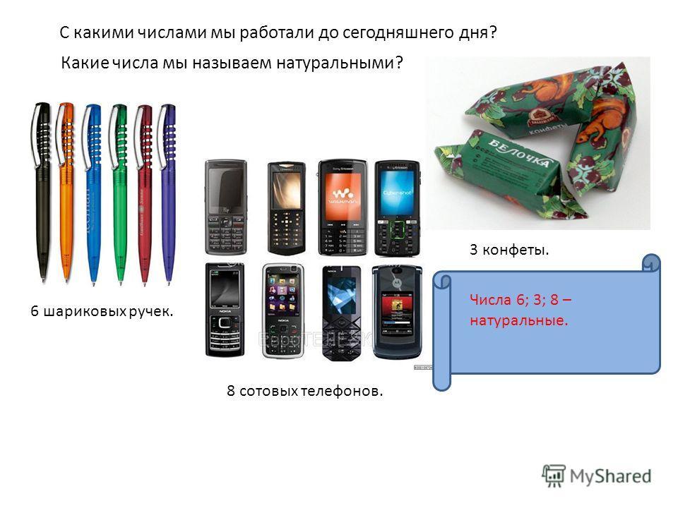 С какими числами мы работали до сегодняшнего дня? Какие числа мы называем натуральными? 6 шариковых ручек. 3 конфеты. 8 сотовых телефонов. Числа 6; 3; 8 – натуральные.