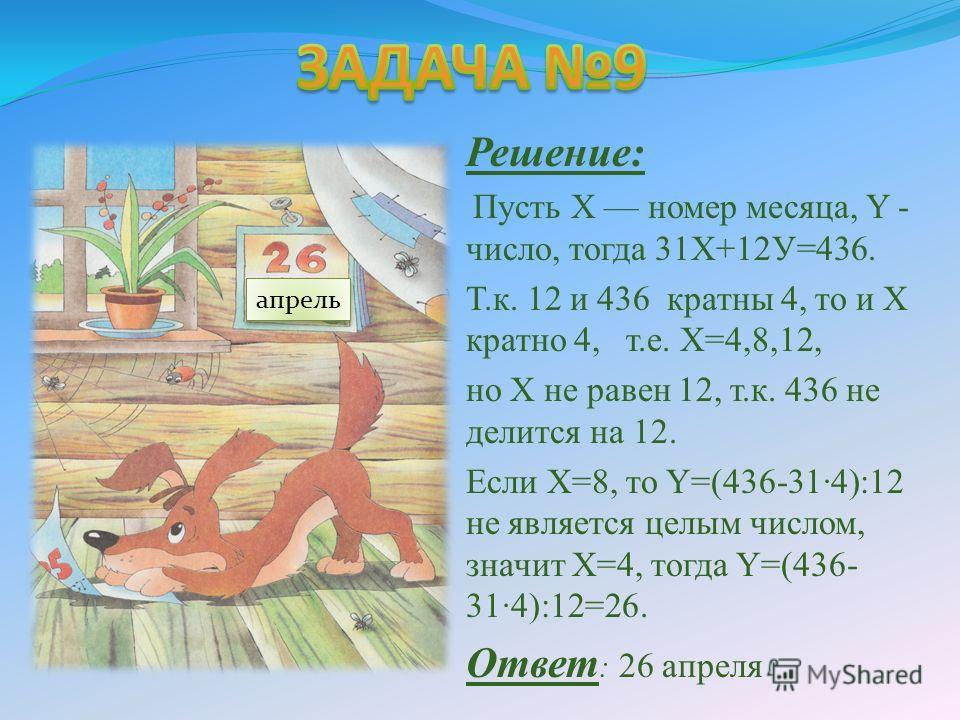 Определить день и месяц рождения Шарика, если произведение числа месяца на 12, сложенное с произведением номера месяца на 31, равно 436. Решение: Пусть X номер месяца, Y - число, тогда 31Х+12У=436. Т.к. 12 и 436 кратны 4, то и X кратно 4, т.е. Х=4,8,