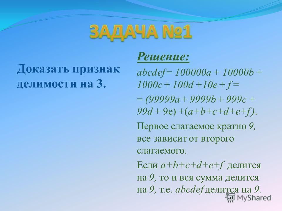 Доказать признак делимости на 3. Решение: abcdef = 100000 а + 10000b + 1000 с + 100d +10 е + f = = (99999 а + 9999b + 999 с + 99d + 9 е) +(а+b+с+d+е+f ). Первое слагаемое кратно 9, все зависит от второго слагаемого. Если a+b+c+d+e+f делится на 9, то
