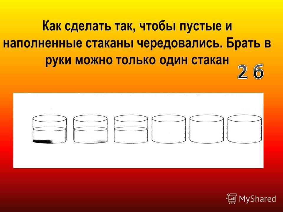 Как сделать так, чтобы пустые и наполненные стаканы чередовались. Брать в руки можно только один стакан