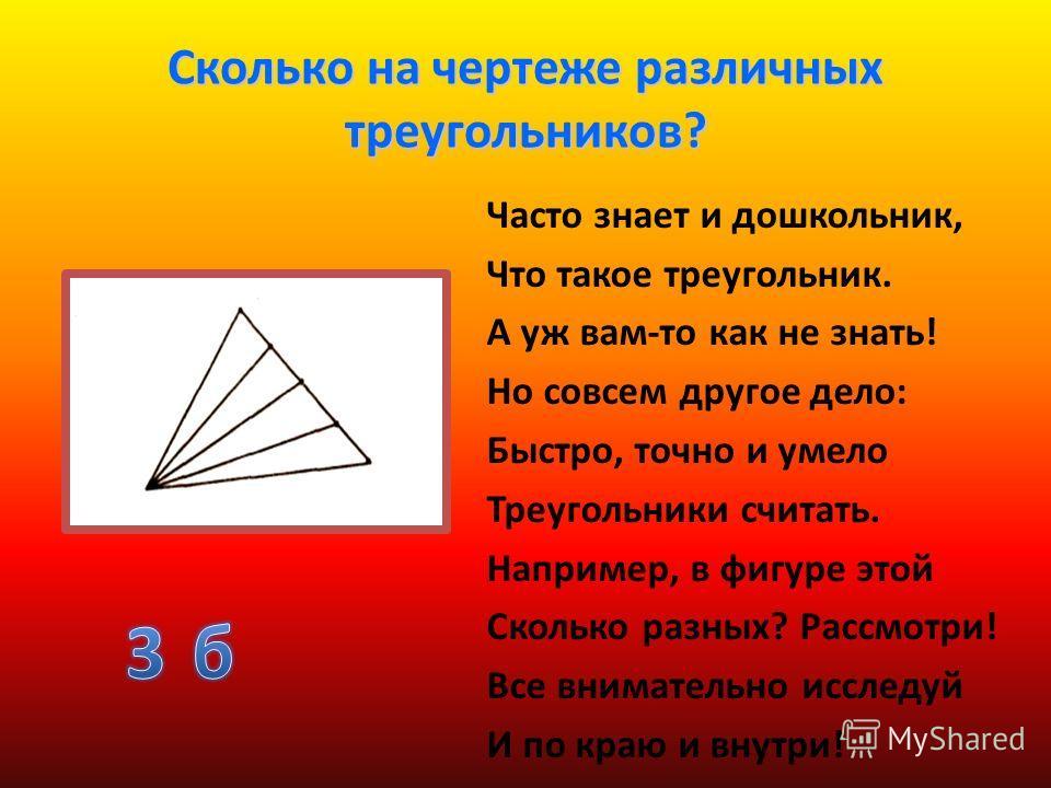 Сколько на чертеже различных треугольников? Часто знает и дошкольник, Что такое треугольник. А уж вам-то как не знать! Но совсем другое дело: Быстро, точно и умело Треугольники считать. Например, в фигуре этой Сколько разных? Рассмотри! Все вниматель