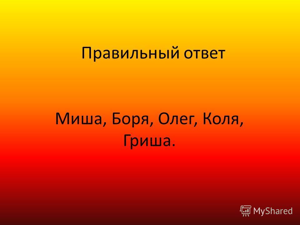 Правильный ответ Миша, Боря, Олег, Коля, Гриша.