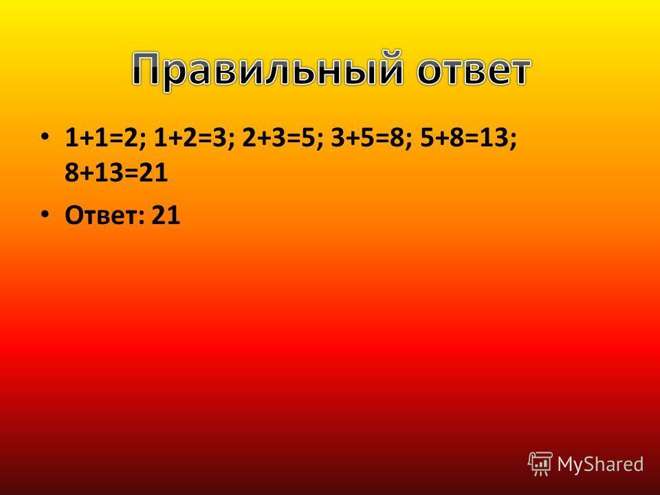 1+1=2; 1+2=3; 2+3=5; 3+5=8; 5+8=13; 8+13=21 Ответ: 21