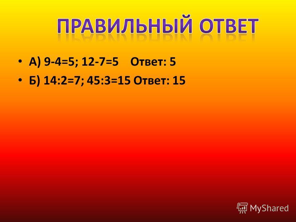 А) 9-4=5; 12-7=5 Ответ: 5 Б) 14:2=7; 45:3=15 Ответ: 15
