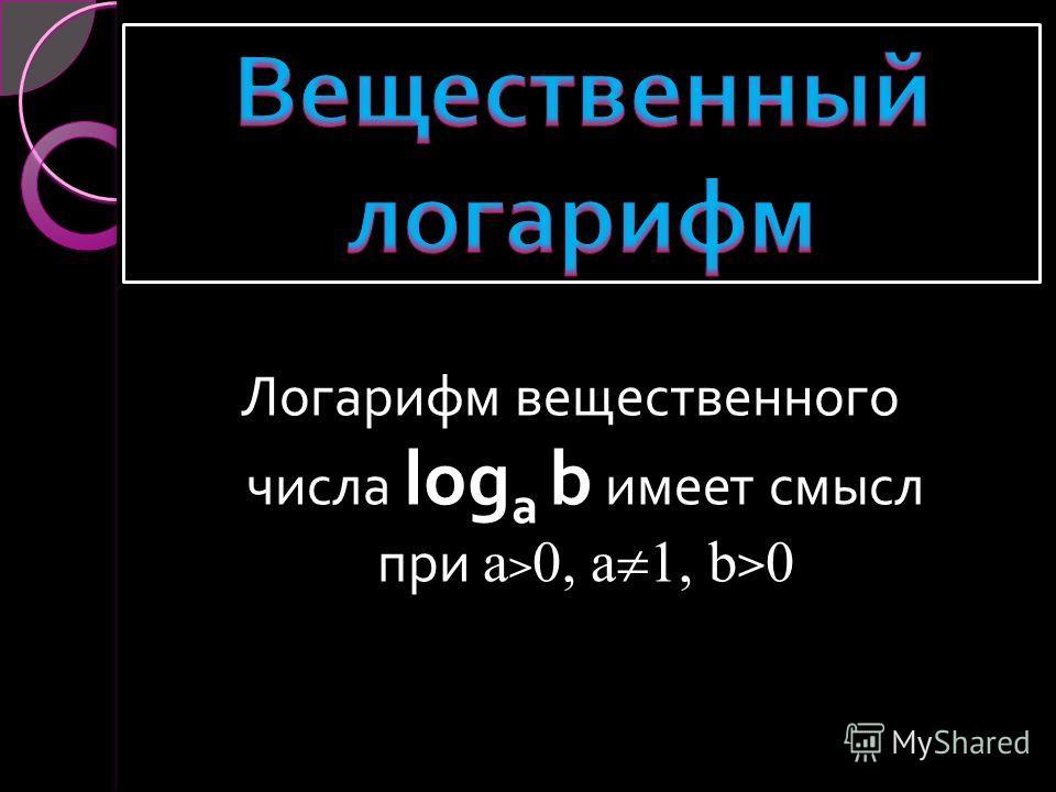 Логарифм вещественного числа log a b имеет смысл при a > 0, a, b > 0