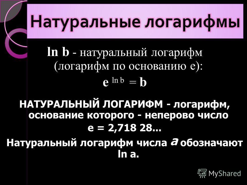 ln b - натуральный логарифм (логарифм по основанию e): e ln b = b НАТУРАЛЬНЫЙ ЛОГАРИФМ - логарифм, основание которого - неперово число е = 2,718 28... Натуральный логарифм числа а обозначают ln а.