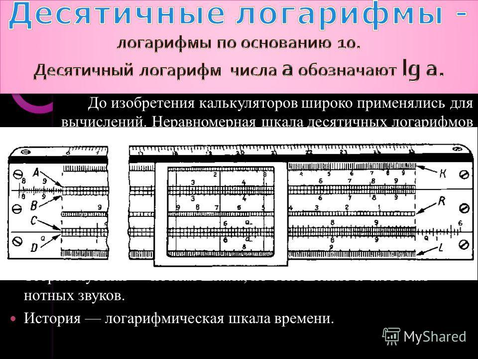 До изобретения калькуляторов широко применялись для вычислений. Неравномерная шкала десятичных логарифмов обычно наносится и на логарифмические линейки. Подобная шкала используется в различных областях науки, например: Физика интенсивность звука (дец