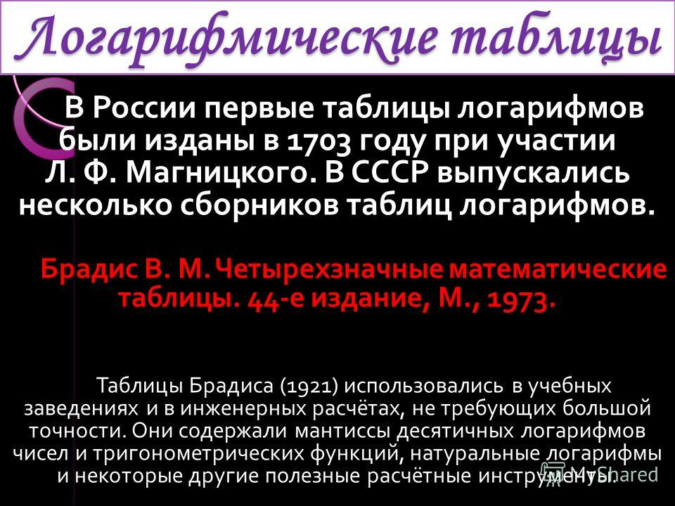 Логарифмические таблицы В России первые таблицы логарифмов были изданы в 1703 году при участии Л. Ф. Магницкого. В СССР выпускались несколько сборников таблиц логарифмов. Брадис В. М. Четырехзначные математические таблицы. 44- е издание, М., 1973. Та