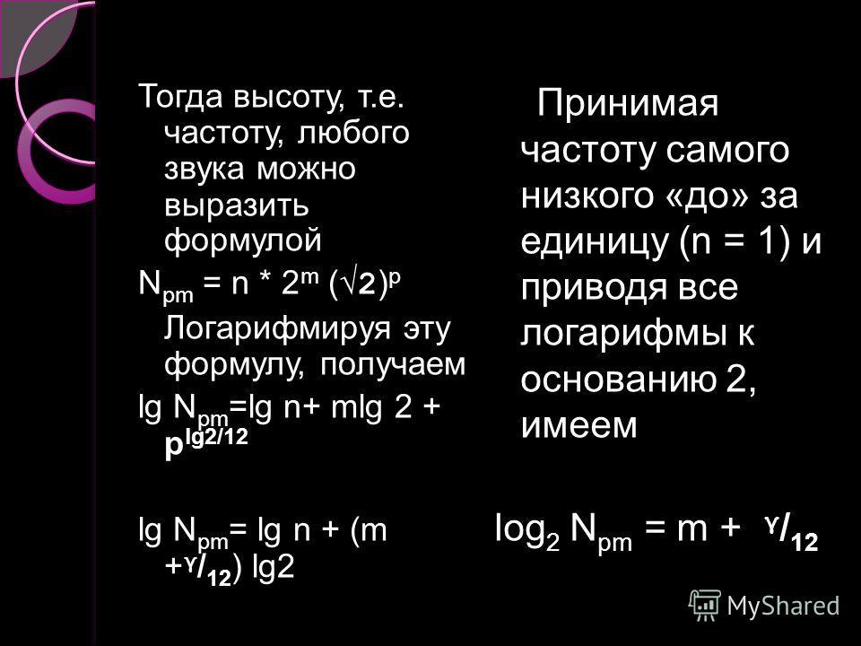 Тогда высоту, т.е. частоту, любого звука можно выразить формулой N pm = n * 2 m ( 2 ) p Логарифмируя эту формулу, получаем lg N pm =lg n+ mlg 2 + p lg2/12 lg N pm = lg n + (m + γ / 12 ) lg2 Принимая частоту самого низкого «до» за единицу (n = 1) и пр