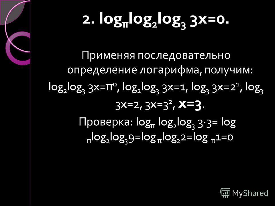 2. log π log 2 log 3 3x=0. Применяя последовательно определение логарифма, получим : log 2 log 3 3x= π 0, log 2 log 3 3x=1, log 3 3x=2 1, log 3 3x=2, 3x=3 2, x=3. Проверка : log π log 2 log 3 3·3= log π log 2 log 3 9=log π log 2 2=log π 1=0