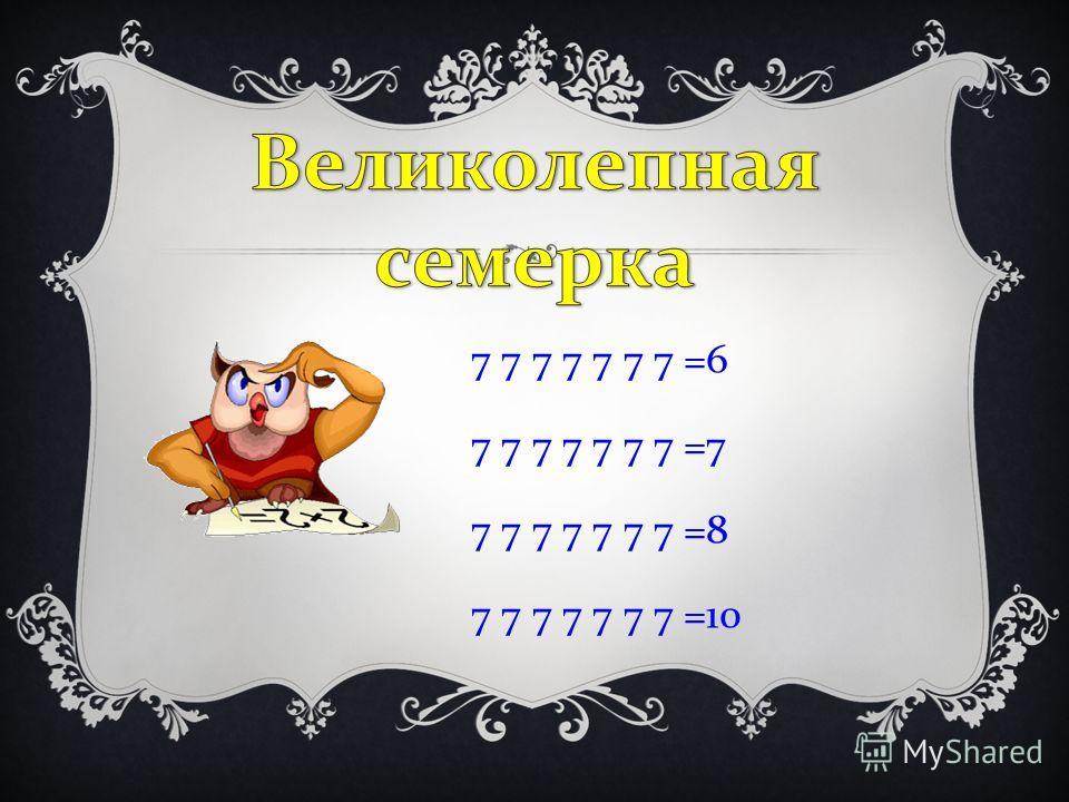 7 7 7 7 7 7 7 =6 7 7 7 7 7 7 7 =7 7 7 7 7 7 7 7 =8 7 7 7 7 7 7 7 =10